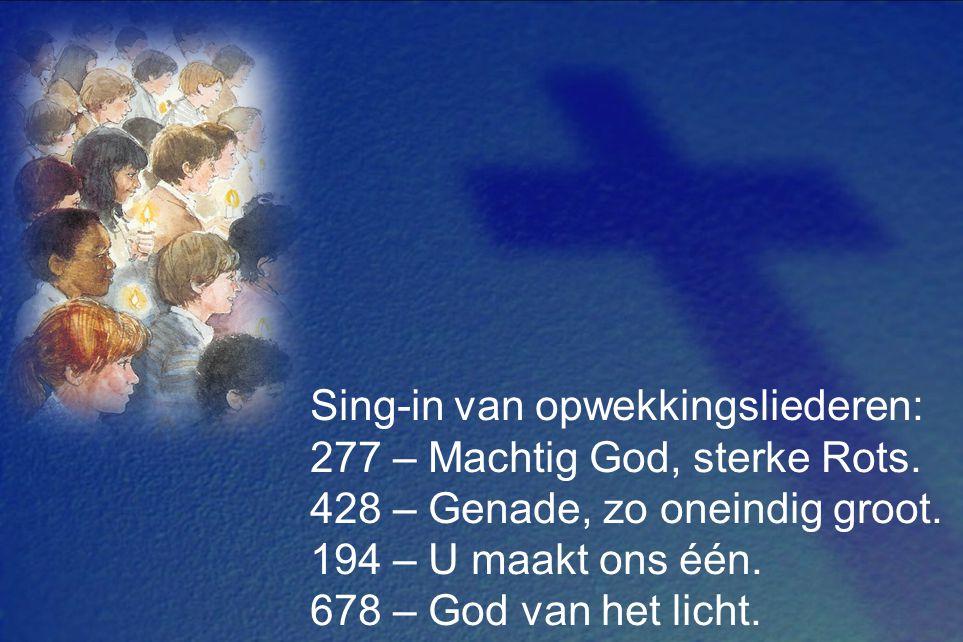 Sing-in van opwekkingsliederen: 277 – Machtig God, sterke Rots. 428 – Genade, zo oneindig groot. 194 – U maakt ons één. 678 – God van het licht.
