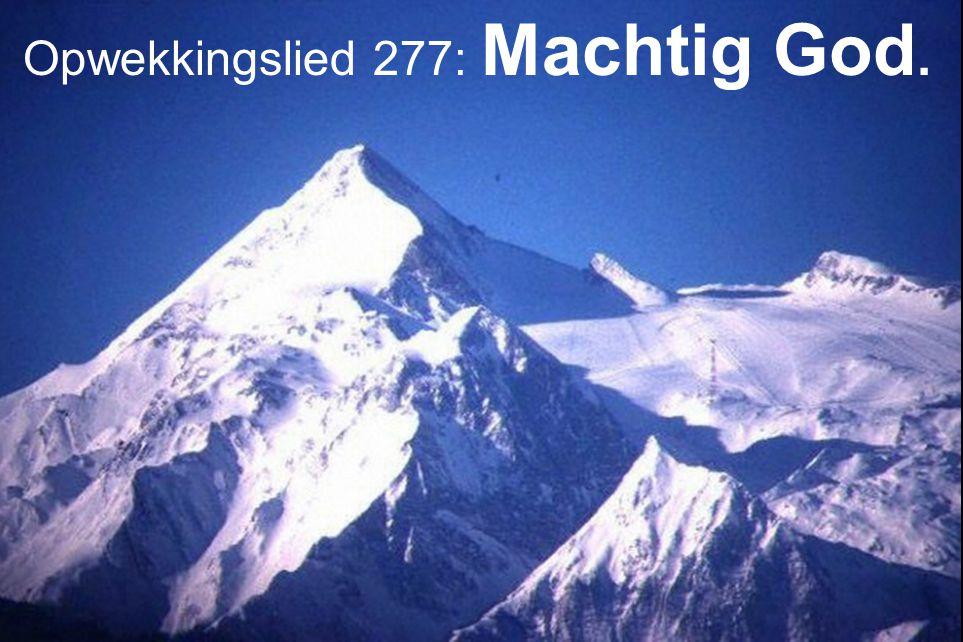 Opwekkingslied 277 : 1, 2 en 3 Machtig God, sterke Rots, U alleen bent waardig.