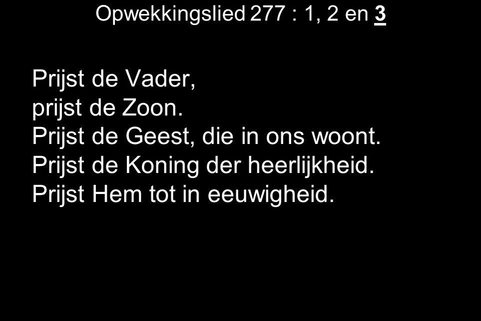 Opwekkingslied 277 : 1, 2 en 3 Prijst de Vader, prijst de Zoon. Prijst de Geest, die in ons woont. Prijst de Koning der heerlijkheid. Prijst Hem tot i