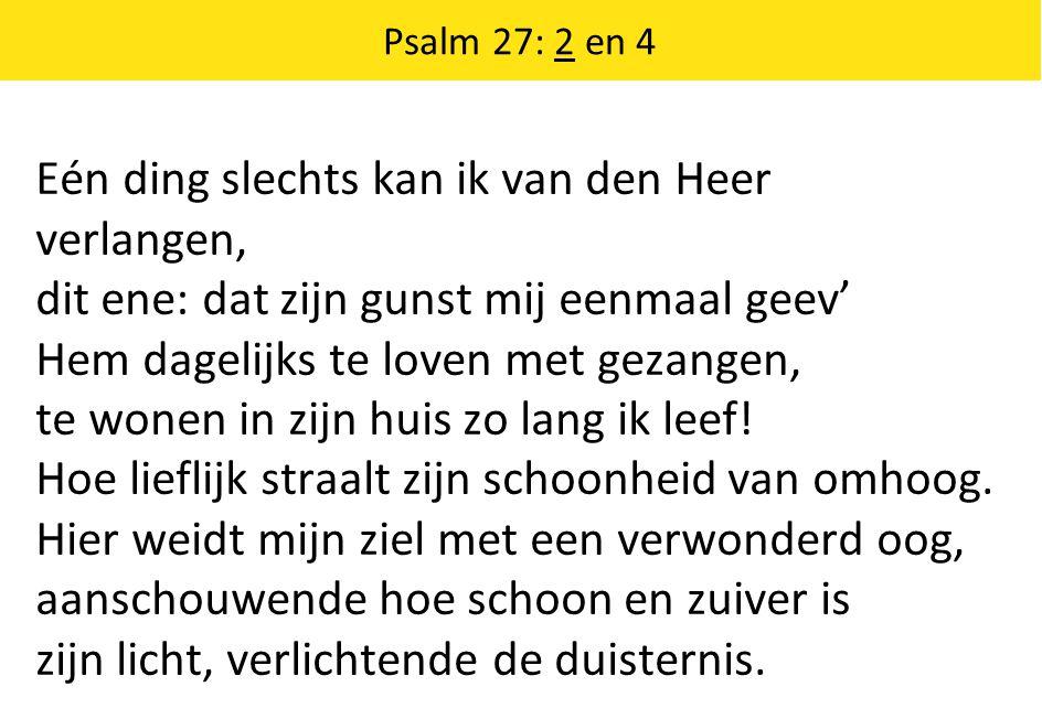 Eén ding slechts kan ik van den Heer verlangen, dit ene: dat zijn gunst mij eenmaal geev' Hem dagelijks te loven met gezangen, te wonen in zijn huis zo lang ik leef.