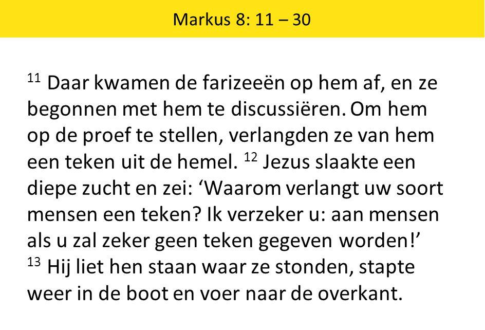 Markus 8: 11 – 30 11 Daar kwamen de farizeeën op hem af, en ze begonnen met hem te discussiëren.