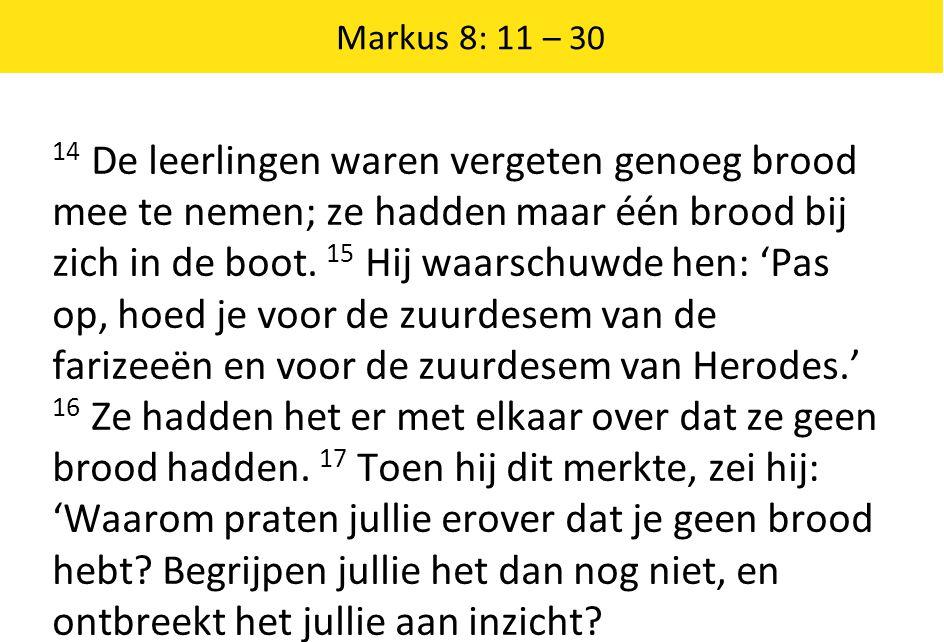 Markus 8: 11 – 30 14 De leerlingen waren vergeten genoeg brood mee te nemen; ze hadden maar één brood bij zich in de boot.