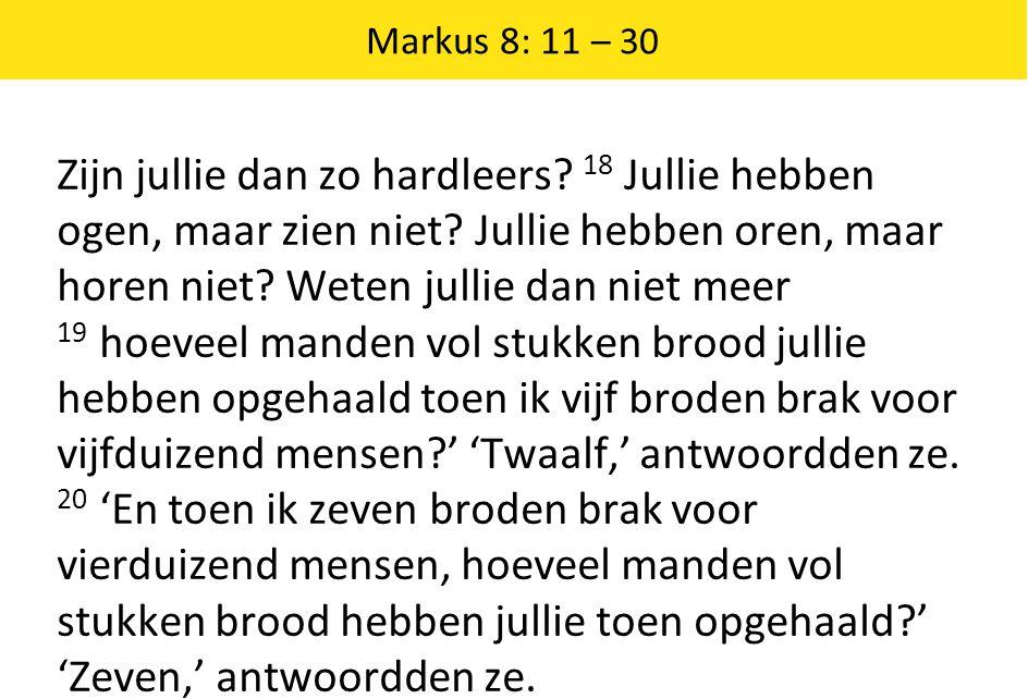 Markus 8: 11 – 30 Zijn jullie dan zo hardleers. 18 Jullie hebben ogen, maar zien niet.