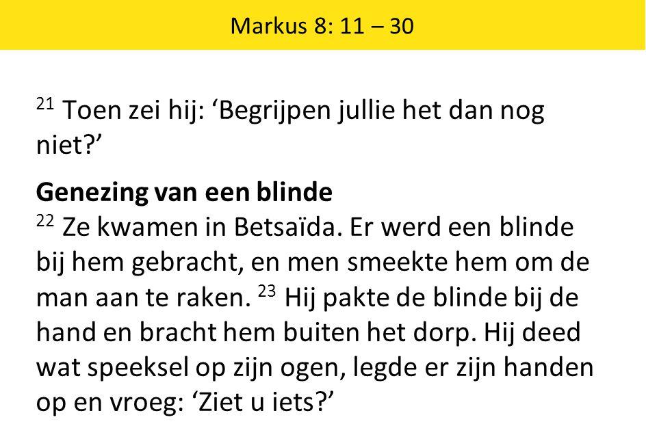 Markus 8: 11 – 30 21 Toen zei hij: 'Begrijpen jullie het dan nog niet ' Genezing van een blinde 22 Ze kwamen in Betsaïda.