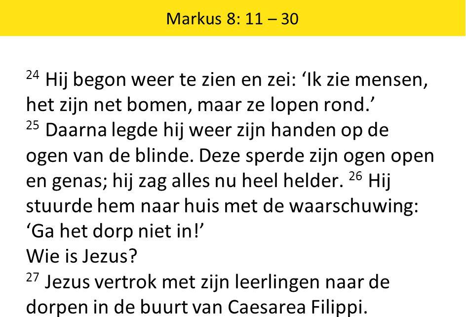 Markus 8: 11 – 30 24 Hij begon weer te zien en zei: 'Ik zie mensen, het zijn net bomen, maar ze lopen rond.' 25 Daarna legde hij weer zijn handen op de ogen van de blinde.