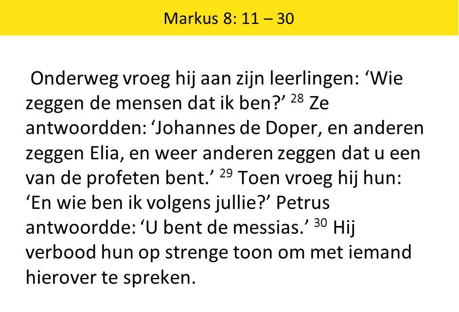 Markus 8: 11 – 30 Onderweg vroeg hij aan zijn leerlingen: 'Wie zeggen de mensen dat ik ben ' 28 Ze antwoordden: 'Johannes de Doper, en anderen zeggen Elia, en weer anderen zeggen dat u een van de profeten bent.' 29 Toen vroeg hij hun: 'En wie ben ik volgens jullie ' Petrus antwoordde: 'U bent de messias.' 30 Hij verbood hun op strenge toon om met iemand hierover te spreken.