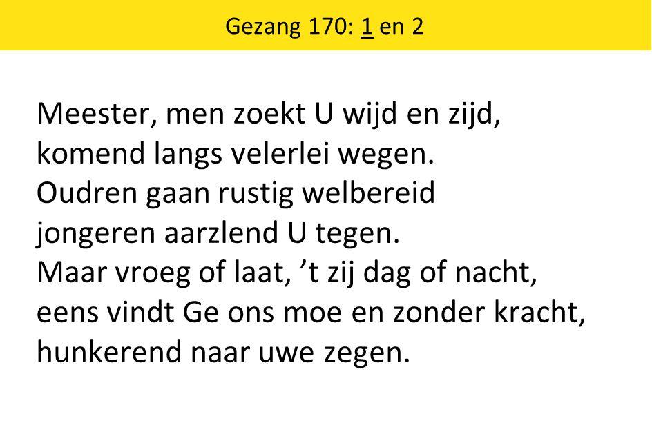 Gezang 170: 1 en 2 Meester, men zoekt U wijd en zijd, komend langs velerlei wegen.