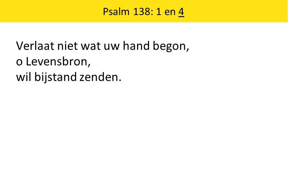 Verlaat niet wat uw hand begon, o Levensbron, wil bijstand zenden. Psalm 138: 1 en 4