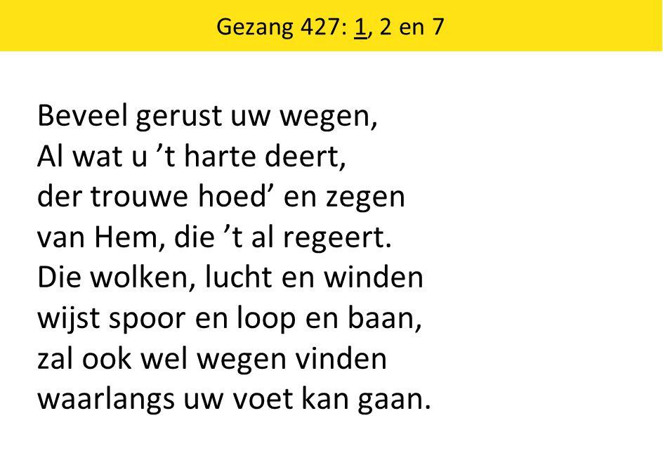 Gezang 427: 1, 2 en 7 Beveel gerust uw wegen, Al wat u 't harte deert, der trouwe hoed' en zegen van Hem, die 't al regeert.