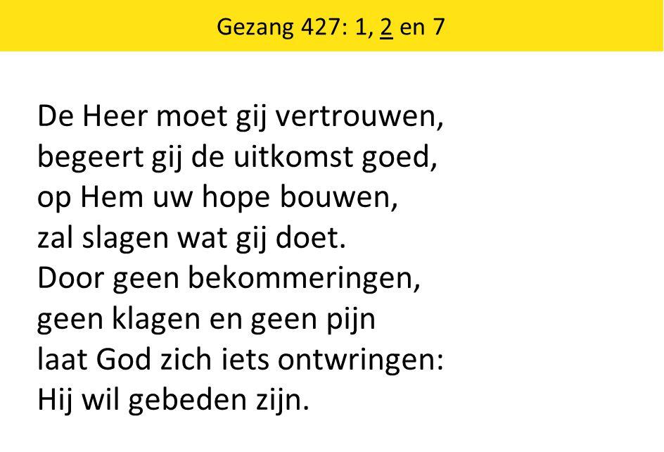 Gezang 427: 1, 2 en 7 De Heer moet gij vertrouwen, begeert gij de uitkomst goed, op Hem uw hope bouwen, zal slagen wat gij doet.