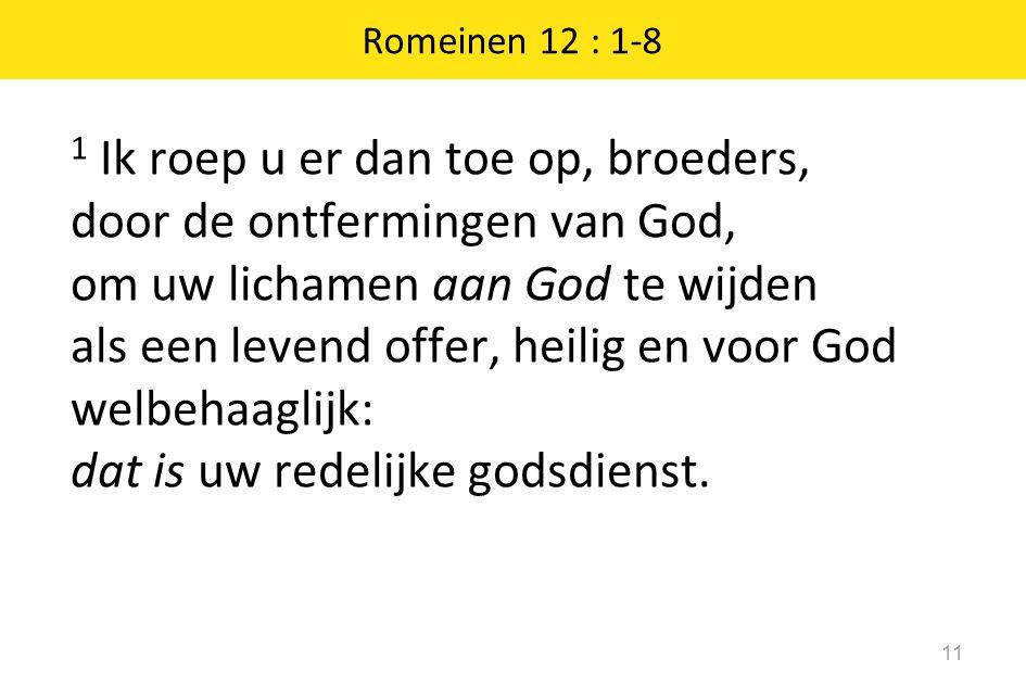 1 Ik roep u er dan toe op, broeders, door de ontfermingen van God, om uw lichamen aan God te wijden als een levend offer, heilig en voor God welbehaaglijk: dat is uw redelijke godsdienst.