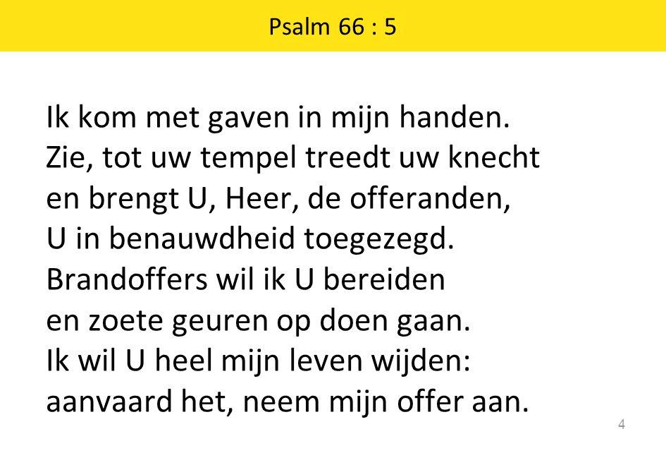 Psalm 66 : 5 Ik kom met gaven in mijn handen.