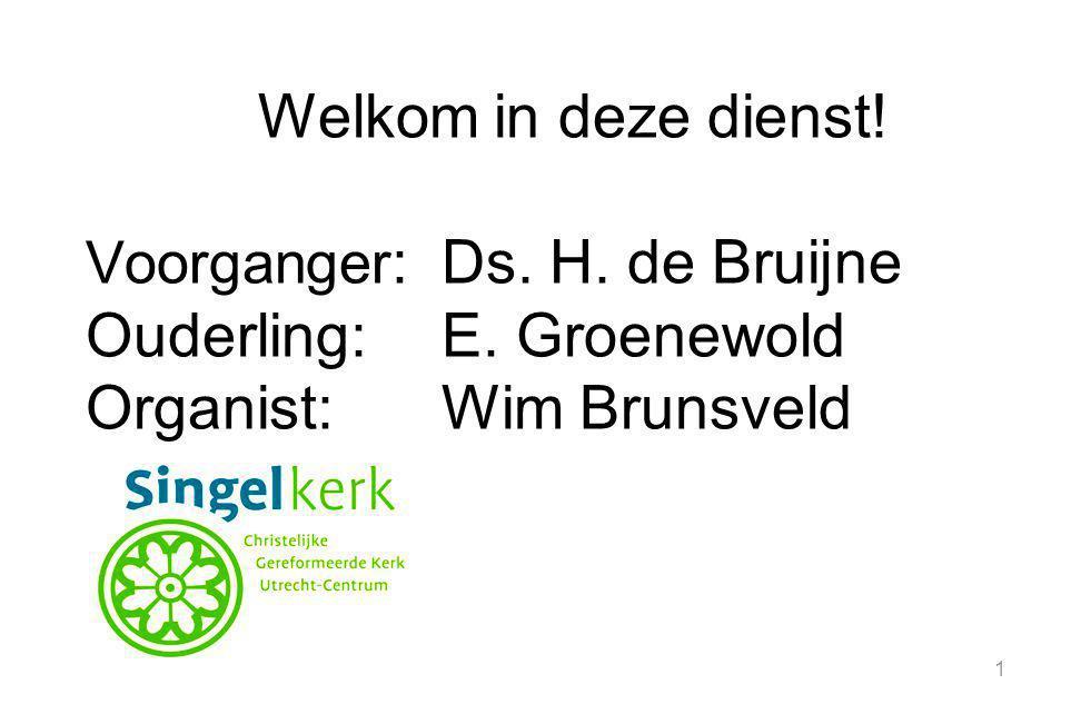 1 Welkom in deze dienst! Voorganger :Ds. H. de Bruijne Ouderling:E. Groenewold Organist:Wim Brunsveld