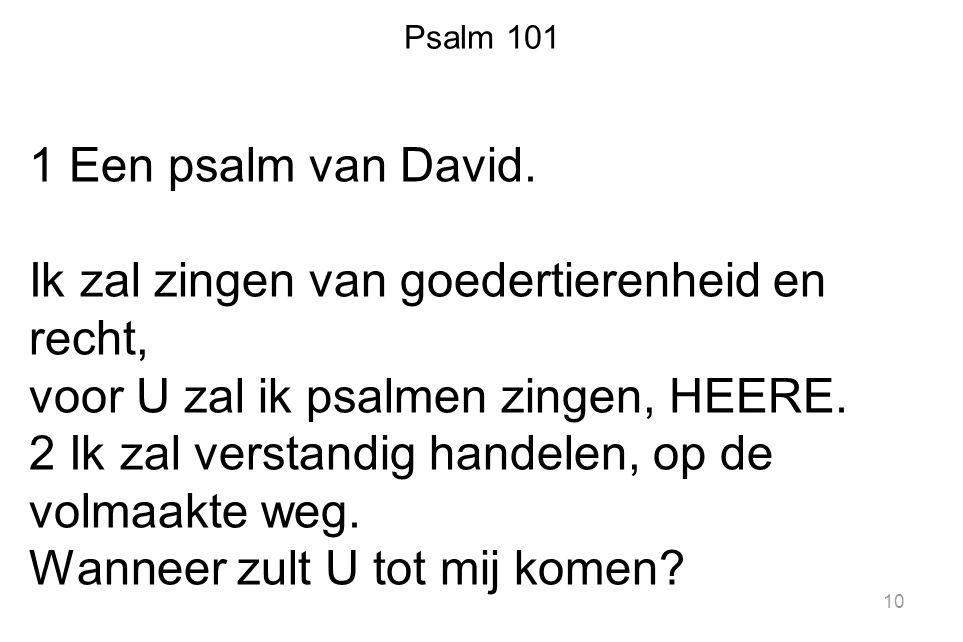 Psalm 101 1 Een psalm van David. Ik zal zingen van goedertierenheid en recht, voor U zal ik psalmen zingen, HEERE. 2 Ik zal verstandig handelen, op de