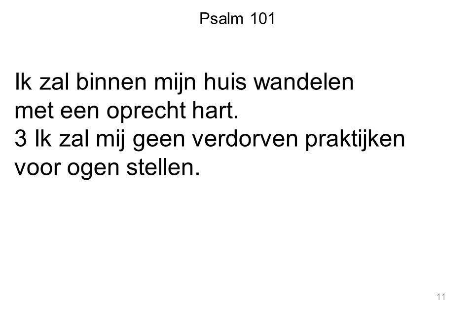 Psalm 101 Ik zal binnen mijn huis wandelen met een oprecht hart. 3 Ik zal mij geen verdorven praktijken voor ogen stellen. 11