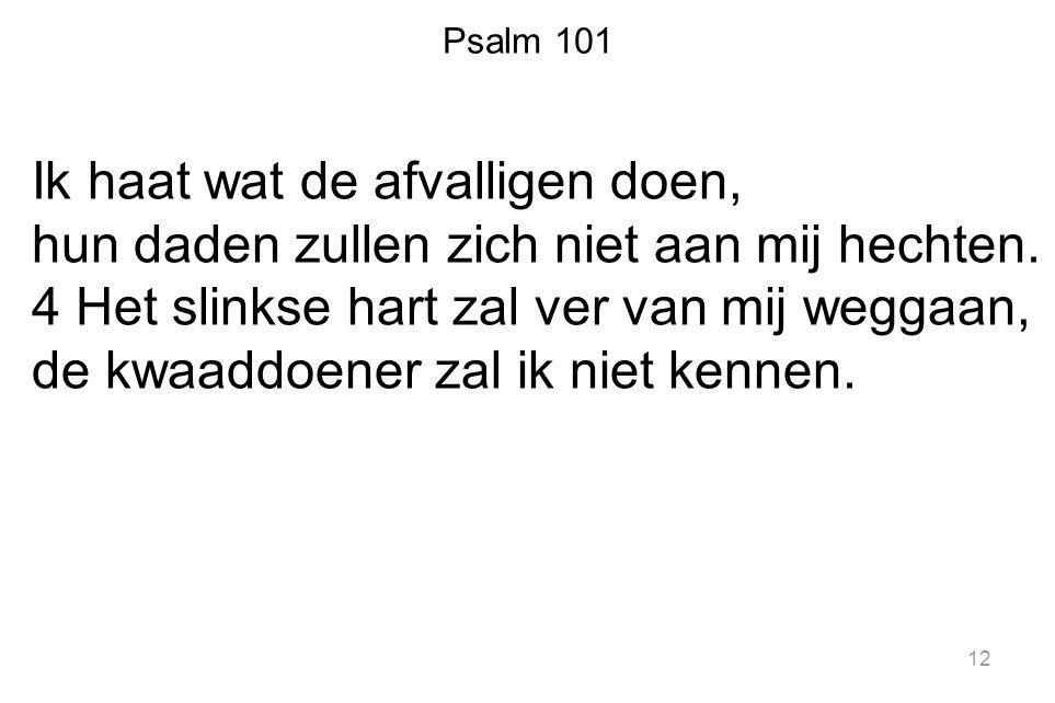 Psalm 101 Ik haat wat de afvalligen doen, hun daden zullen zich niet aan mij hechten. 4 Het slinkse hart zal ver van mij weggaan, de kwaaddoener zal i