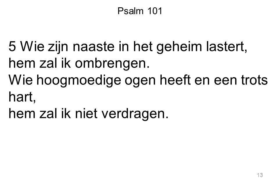 Psalm 101 5 Wie zijn naaste in het geheim lastert, hem zal ik ombrengen. Wie hoogmoedige ogen heeft en een trots hart, hem zal ik niet verdragen. 13