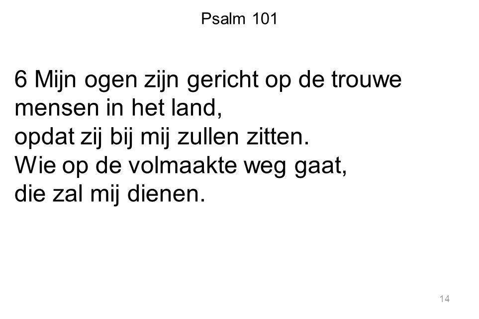Psalm 101 6 Mijn ogen zijn gericht op de trouwe mensen in het land, opdat zij bij mij zullen zitten. Wie op de volmaakte weg gaat, die zal mij dienen.