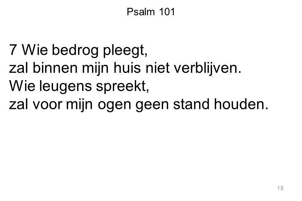 Psalm 101 7 Wie bedrog pleegt, zal binnen mijn huis niet verblijven. Wie leugens spreekt, zal voor mijn ogen geen stand houden. 15