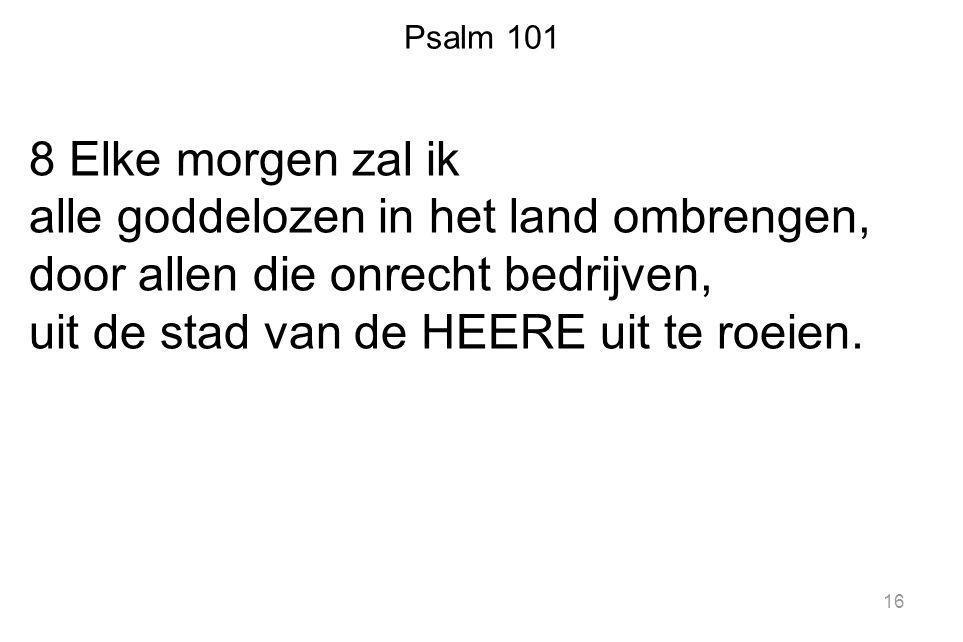 Psalm 101 8 Elke morgen zal ik alle goddelozen in het land ombrengen, door allen die onrecht bedrijven, uit de stad van de HEERE uit te roeien. 16