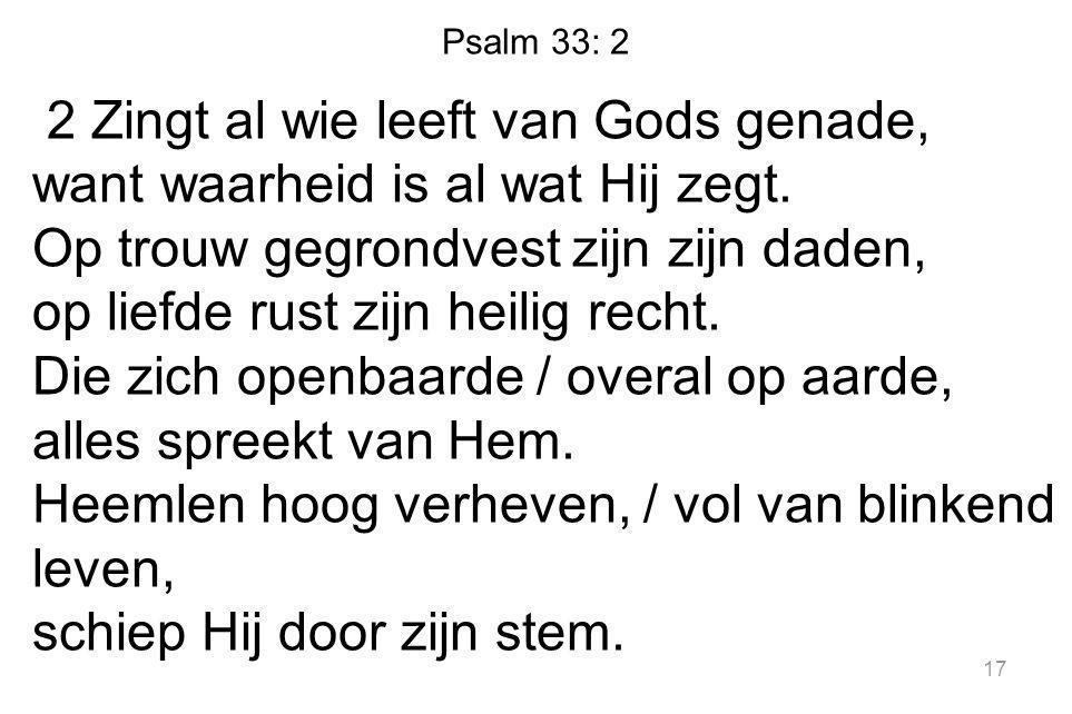 Psalm 33: 2 2 Zingt al wie leeft van Gods genade, want waarheid is al wat Hij zegt. Op trouw gegrondvest zijn zijn daden, op liefde rust zijn heilig r