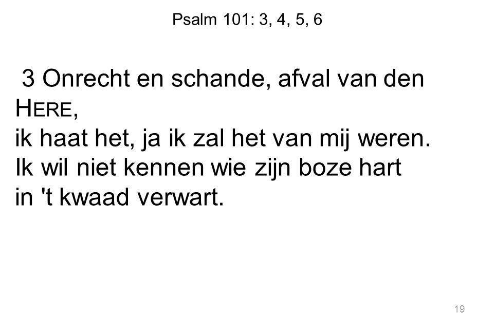 Psalm 101: 3, 4, 5, 6 3 Onrecht en schande, afval van den H ERE, ik haat het, ja ik zal het van mij weren.
