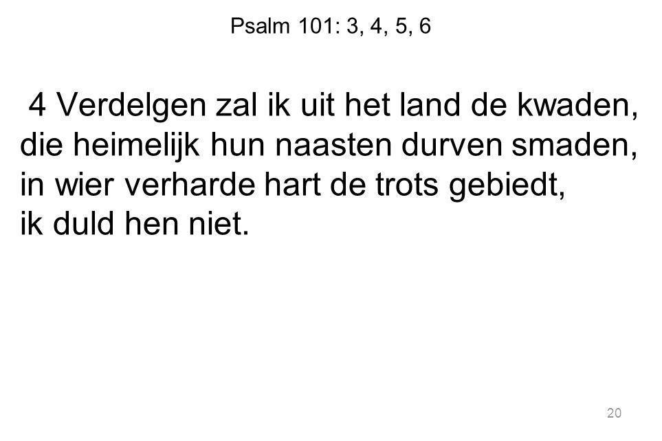 Psalm 101: 3, 4, 5, 6 4 Verdelgen zal ik uit het land de kwaden, die heimelijk hun naasten durven smaden, in wier verharde hart de trots gebiedt, ik d