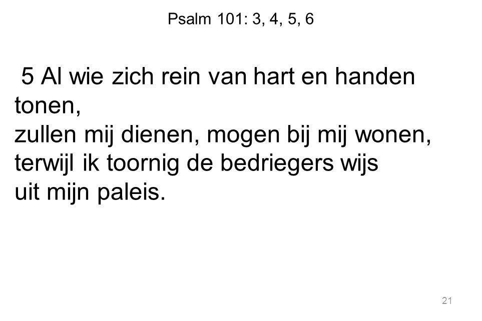 Psalm 101: 3, 4, 5, 6 5 Al wie zich rein van hart en handen tonen, zullen mij dienen, mogen bij mij wonen, terwijl ik toornig de bedriegers wijs uit mijn paleis.