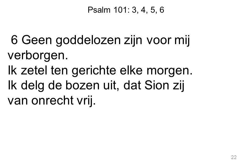 Psalm 101: 3, 4, 5, 6 6 Geen goddelozen zijn voor mij verborgen. Ik zetel ten gerichte elke morgen. Ik delg de bozen uit, dat Sion zij van onrecht vri