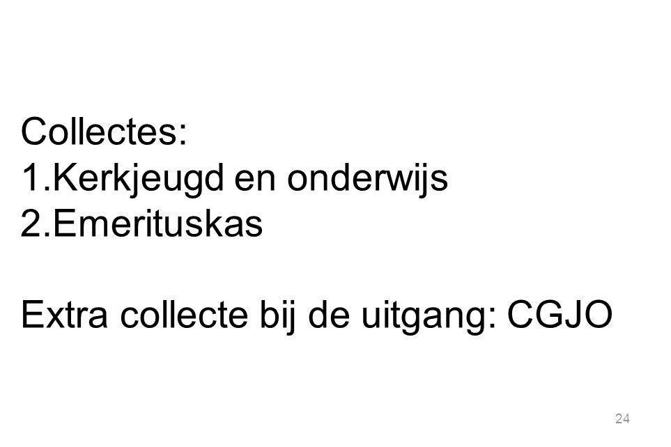 24 Collectes: 1.Kerkjeugd en onderwijs 2.Emerituskas Extra collecte bij de uitgang: CGJO
