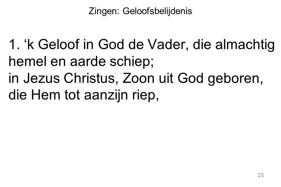 Zingen: Geloofsbelijdenis 1. 'k Geloof in God de Vader, die almachtig hemel en aarde schiep; in Jezus Christus, Zoon uit God geboren, die Hem tot aanz