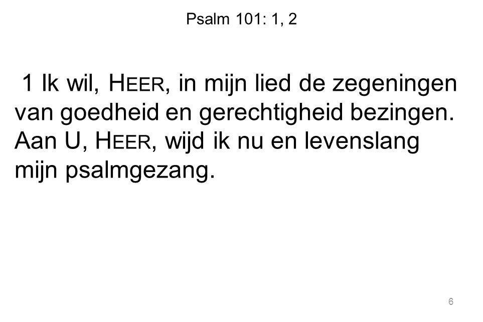 Psalm 101: 1, 2 1 Ik wil, H EER, in mijn lied de zegeningen van goedheid en gerechtigheid bezingen. Aan U, H EER, wijd ik nu en levenslang mijn psalmg
