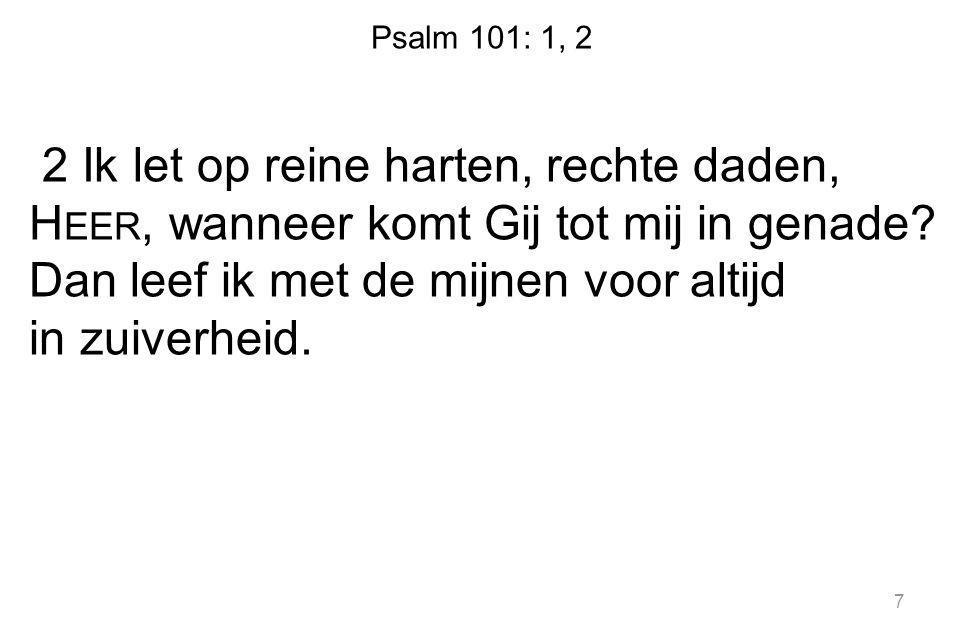 Psalm 101: 1, 2 2 Ik let op reine harten, rechte daden, H EER, wanneer komt Gij tot mij in genade? Dan leef ik met de mijnen voor altijd in zuiverheid