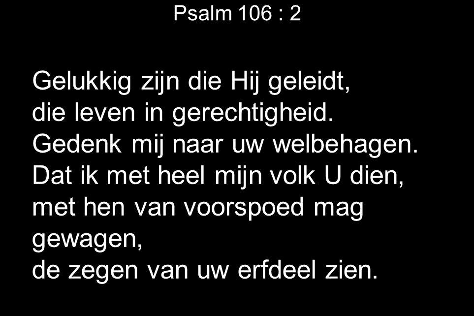 Psalm 106 : 2 Gelukkig zijn die Hij geleidt, die leven in gerechtigheid.