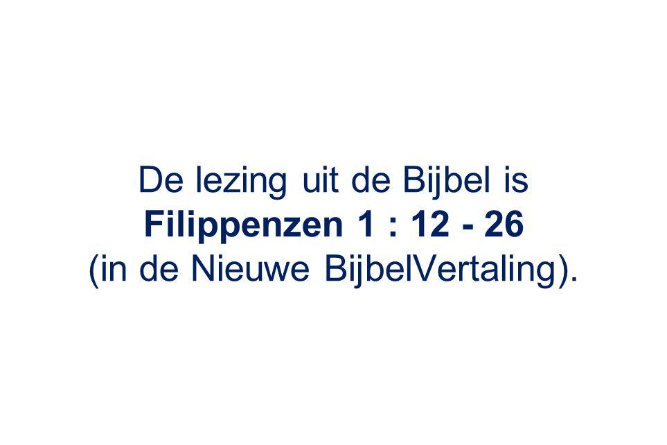 De lezing uit de Bijbel is Filippenzen 1 : 12 - 26 (in de Nieuwe BijbelVertaling).