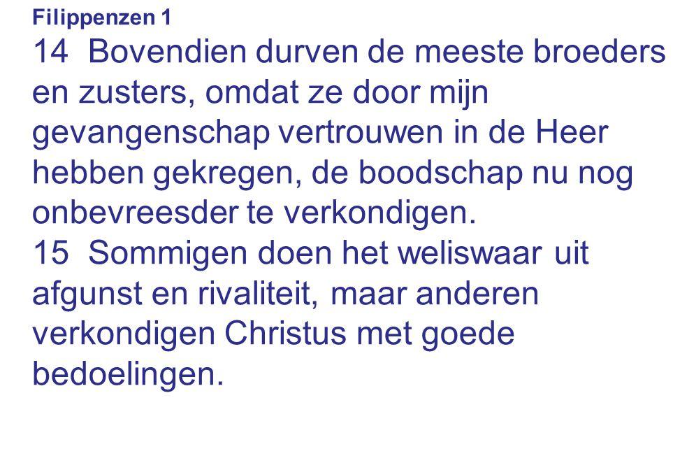 Filippenzen 1 14 Bovendien durven de meeste broeders en zusters, omdat ze door mijn gevangenschap vertrouwen in de Heer hebben gekregen, de boodschap nu nog onbevreesder te verkondigen.