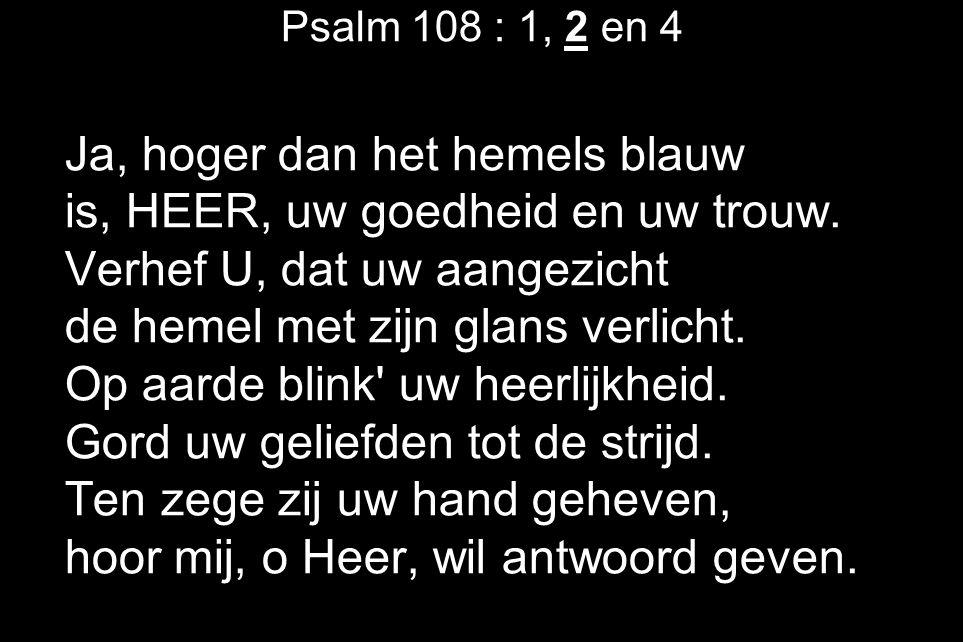 Psalm 108 : 1, 2 en 4 Ja, hoger dan het hemels blauw is, HEER, uw goedheid en uw trouw.