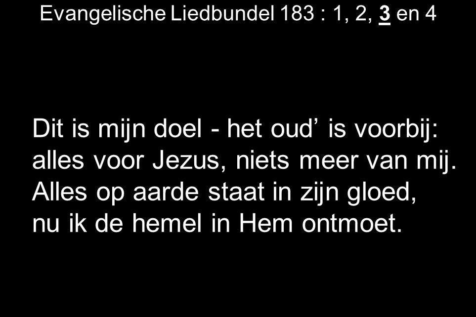 Evangelische Liedbundel 183 : 1, 2, 3 en 4 Dit is mijn doel - het oud' is voorbij: alles voor Jezus, niets meer van mij.