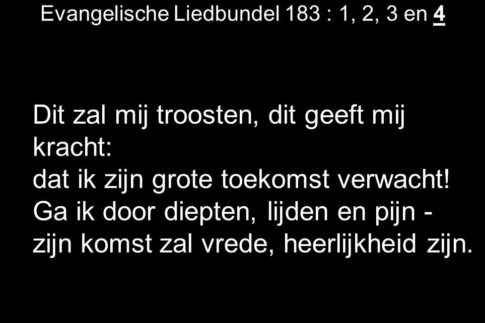 Evangelische Liedbundel 183 : 1, 2, 3 en 4 Dit zal mij troosten, dit geeft mij kracht: dat ik zijn grote toekomst verwacht.