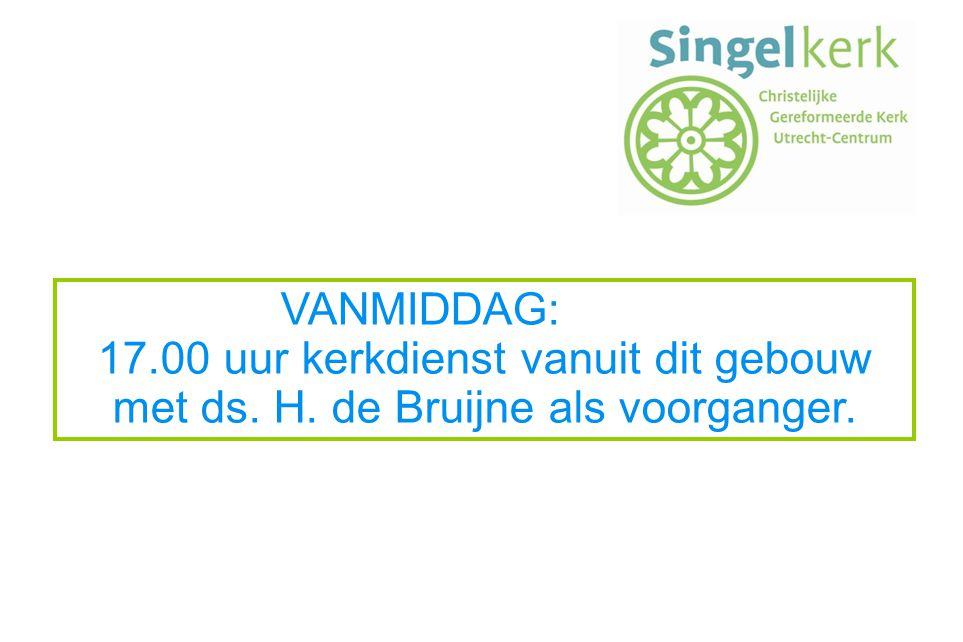 VANMIDDAG: 17.00 uur kerkdienst vanuit dit gebouw met ds. H. de Bruijne als voorganger.