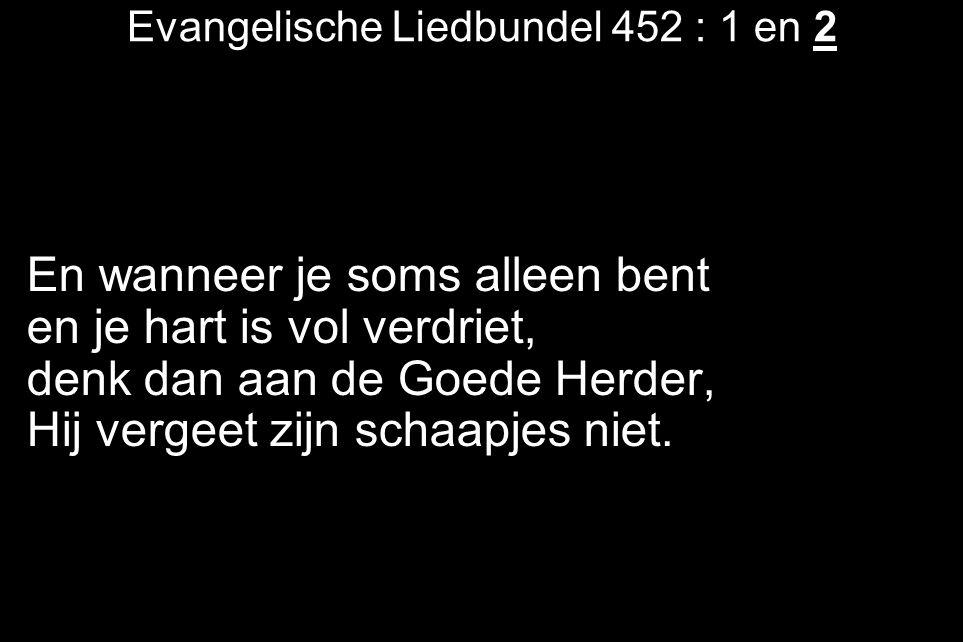 Evangelische Liedbundel 452 : 1 en 2 En wanneer je soms alleen bent en je hart is vol verdriet, denk dan aan de Goede Herder, Hij vergeet zijn schaapj