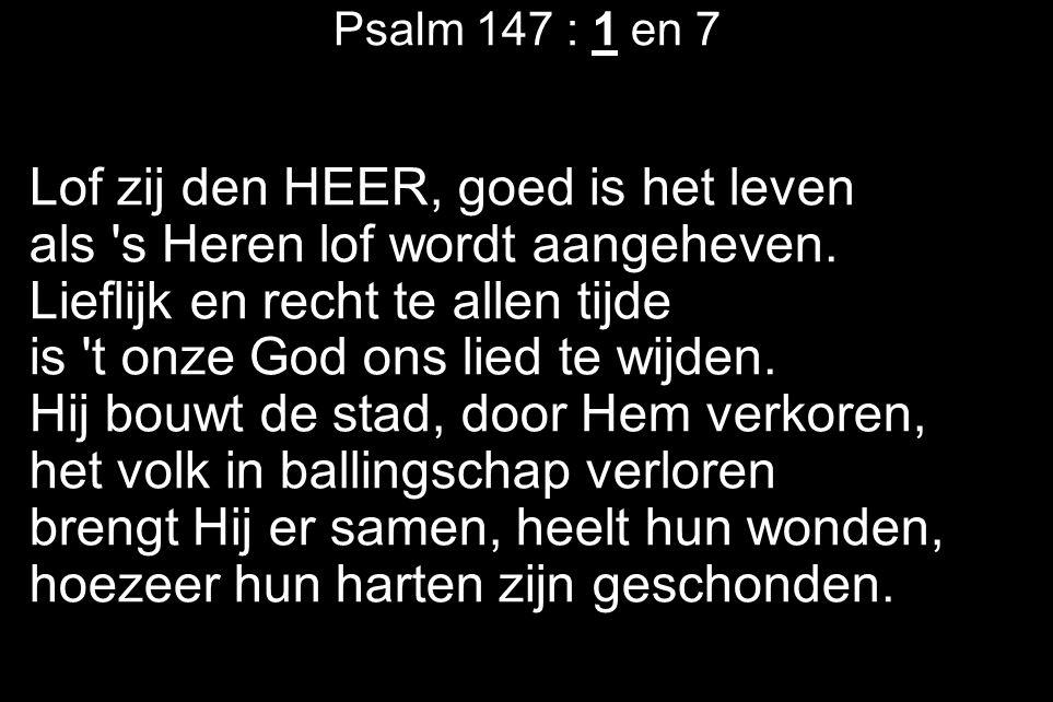 Psalm 147 : 1 en 7 Lof zij den HEER, goed is het leven als 's Heren lof wordt aangeheven. Lieflijk en recht te allen tijde is 't onze God ons lied te