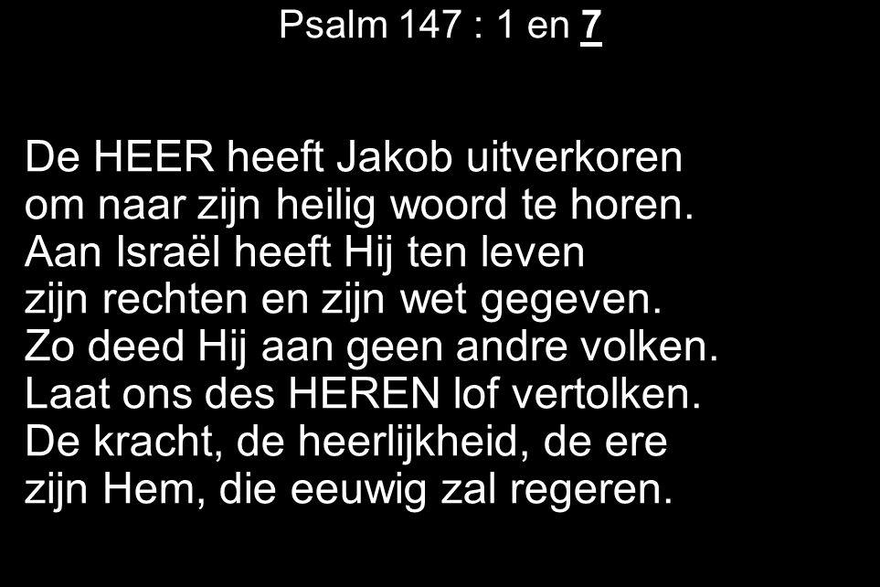 Psalm 147 : 1 en 7 De HEER heeft Jakob uitverkoren om naar zijn heilig woord te horen. Aan Israël heeft Hij ten leven zijn rechten en zijn wet gegeven