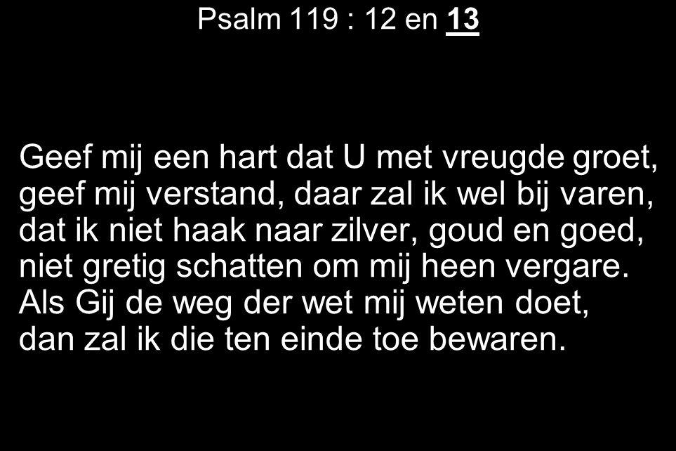 Psalm 119 : 12 en 13 Geef mij een hart dat U met vreugde groet, geef mij verstand, daar zal ik wel bij varen, dat ik niet haak naar zilver, goud en go