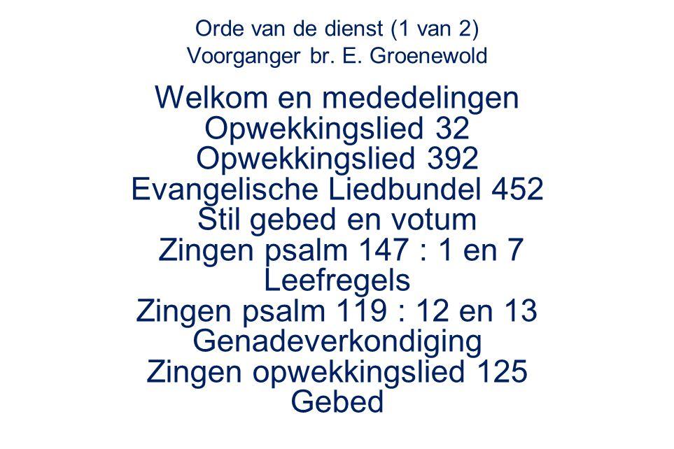 Orde van de dienst (1 van 2) Voorganger br. E. Groenewold Welkom en mededelingen Opwekkingslied 32 Opwekkingslied 392 Evangelische Liedbundel 452 Stil