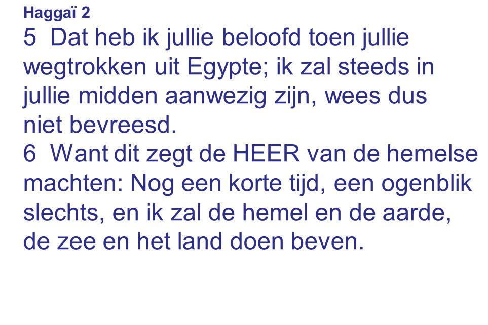 Haggaï 2 5 Dat heb ik jullie beloofd toen jullie wegtrokken uit Egypte; ik zal steeds in jullie midden aanwezig zijn, wees dus niet bevreesd. 6 Want d