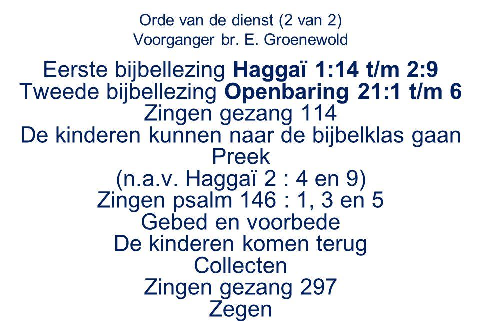 Orde van de dienst (2 van 2) Voorganger br. E. Groenewold Eerste bijbellezing Haggaï 1:14 t/m 2:9 Tweede bijbellezing Openbaring 21:1 t/m 6 Zingen gez