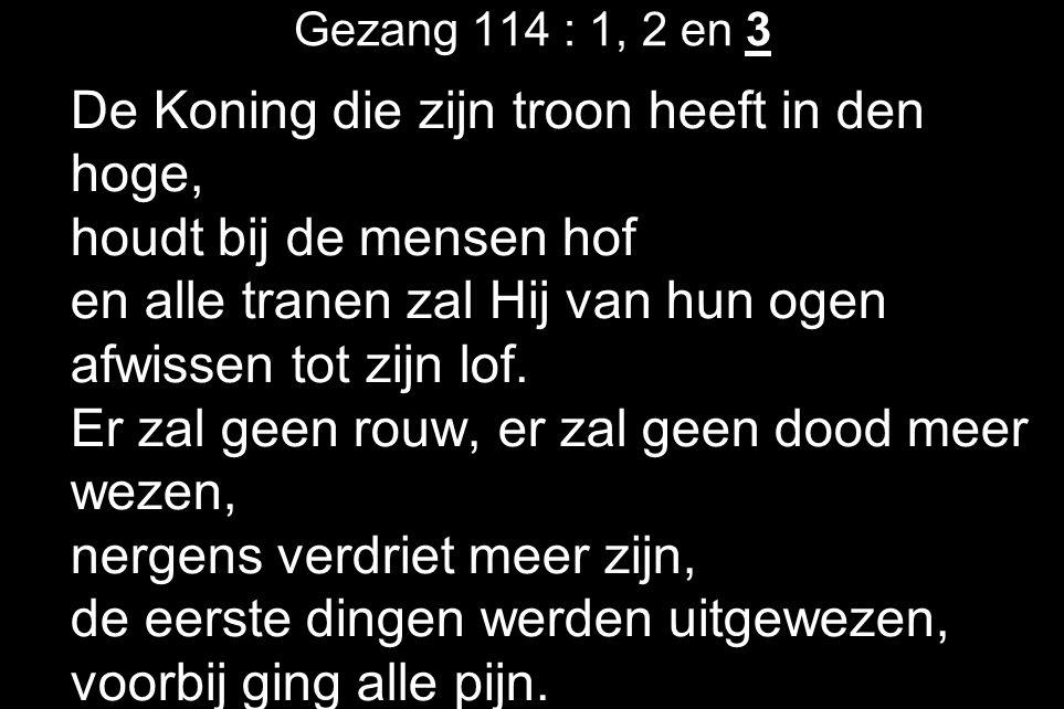 Gezang 114 : 1, 2 en 3 De Koning die zijn troon heeft in den hoge, houdt bij de mensen hof en alle tranen zal Hij van hun ogen afwissen tot zijn lof.