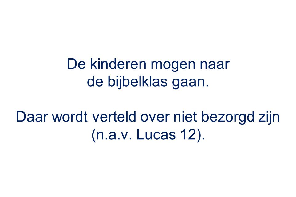 De kinderen mogen naar de bijbelklas gaan. Daar wordt verteld over niet bezorgd zijn (n.a.v. Lucas 12).