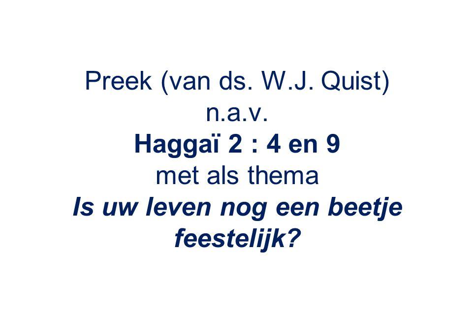 Preek (van ds. W.J. Quist) n.a.v. Haggaï 2 : 4 en 9 met als thema Is uw leven nog een beetje feestelijk?